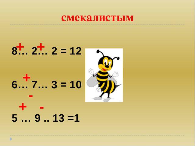 смекалистым 8… 2… 2 = 12 6… 7… 3 = 10 5 … 9 .. 13 =1 + + + - + -