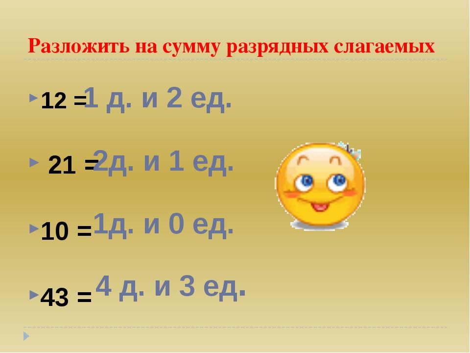 Разложить на сумму разрядных слагаемых 12 = 21 = 10 = 43 = 1 д. и 2 ед. 2д. и...