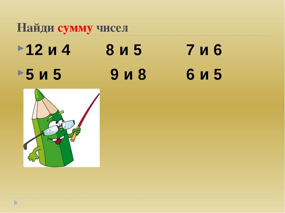 Найди сумму чисел 12 и 4 8 и 5 7 и 6 5 и 5 9 и 8 6 и 5