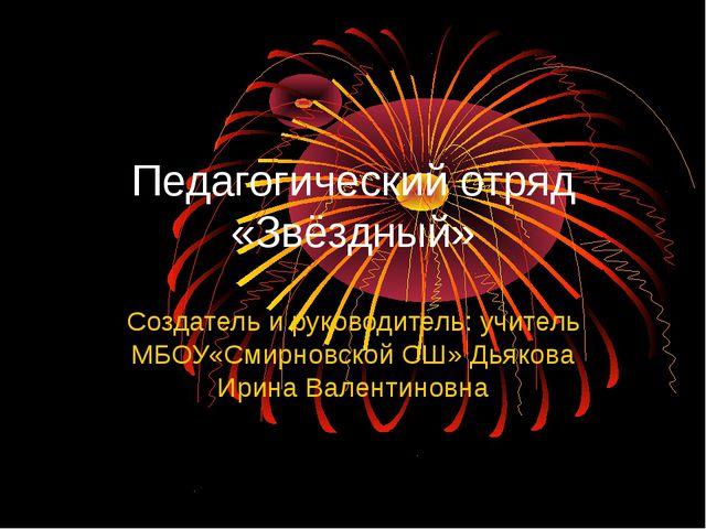 Педагогический отряд «Звёздный» Создатель и руководитель: учитель МБОУ«Смирно...