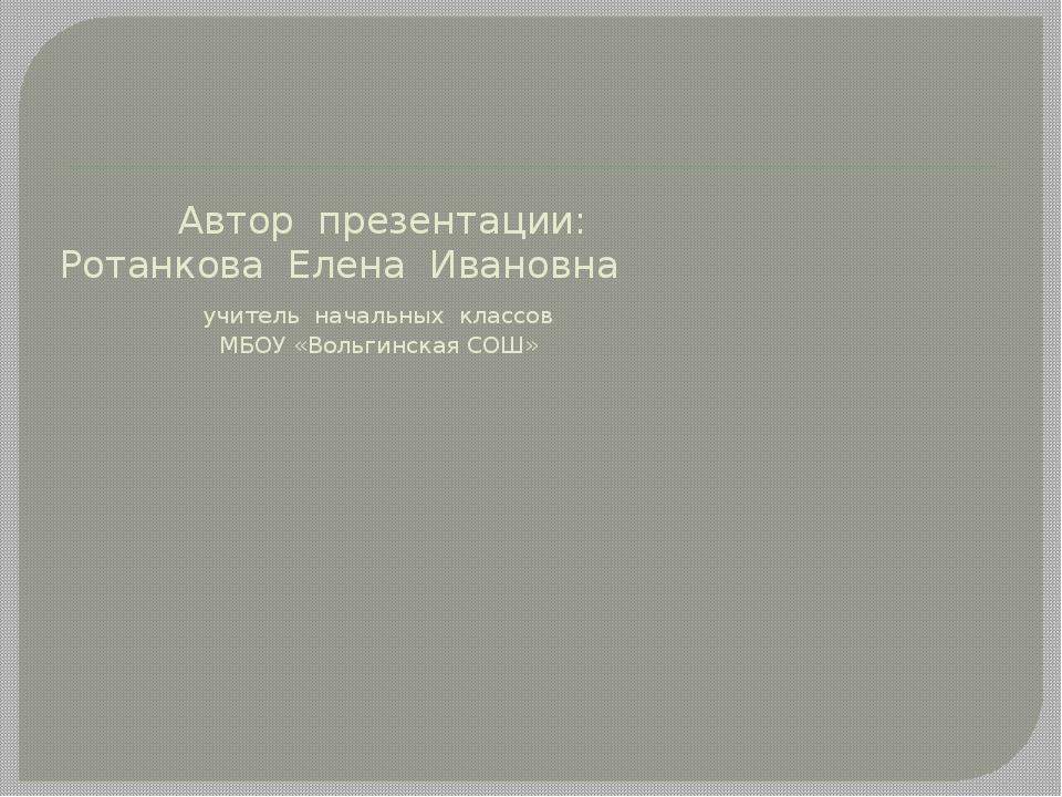 Автор презентации: Ротанкова Елена Ивановна учитель начальных классов МБОУ «...