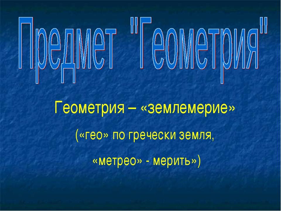 Геометрия – «землемерие» («гео» по гречески земля, «метрео» - мерить»)