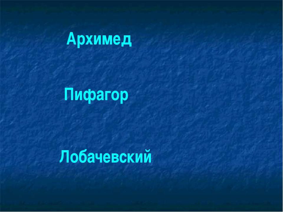 Архимед Пифагор Лобачевский