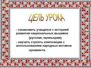 - ознакомить учащихся с историей развития национальных вышивок (русская, калм