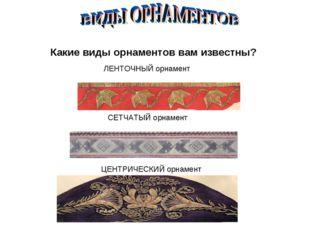 ЛЕНТОЧНЫЙ орнамент СЕТЧАТЫЙ орнамент ЦЕНТРИЧЕСКИЙ орнамент Какие виды орнамен