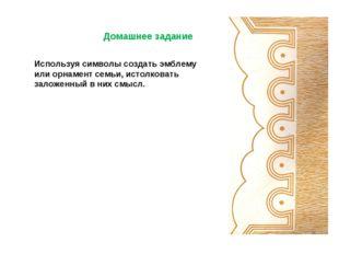 Домашнее задание  Используя символы создать эмблему или орнамент семьи, ист