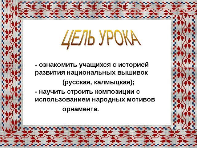 - ознакомить учащихся с историей развития национальных вышивок (русская, калм...