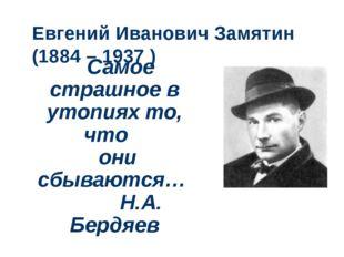 Евгений Иванович Замятин (1884 – 1937 ) Самое страшное в утопиях то, что они