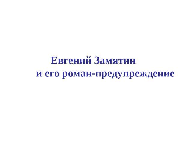 Евгений Замятин и его роман-предупреждение  ...
