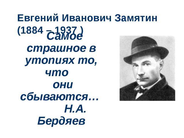 Евгений Иванович Замятин (1884 – 1937 ) Самое страшное в утопиях то, что они...