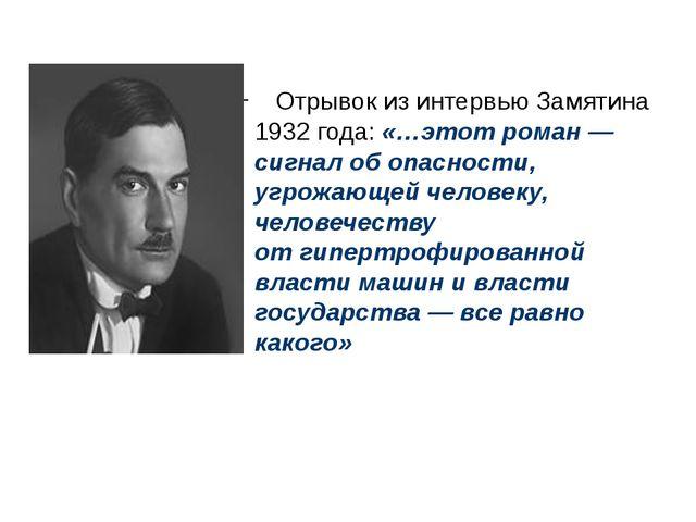 Отрывок изинтервью Замятина 1932 года: «…этот роман— сигнал обопасности,...