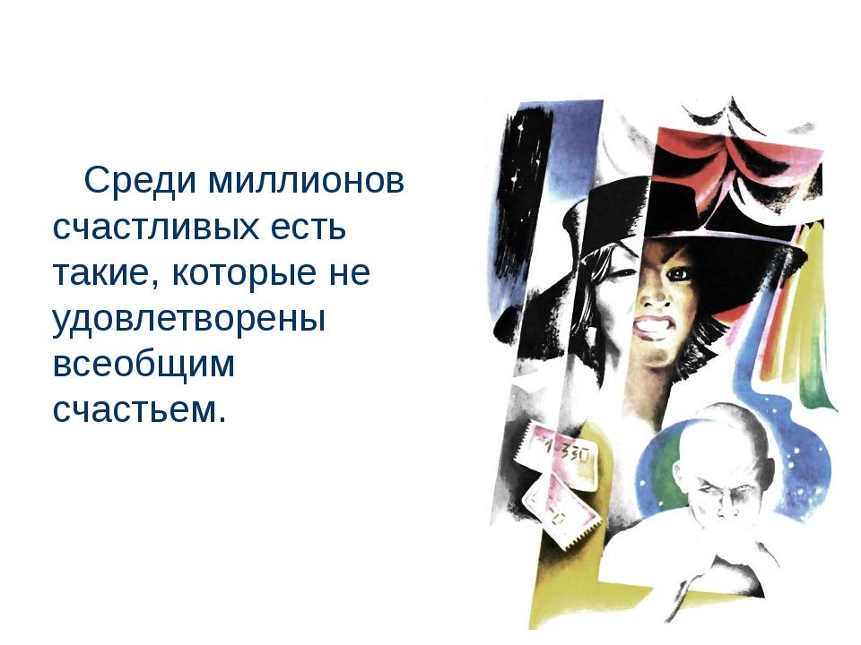 Среди миллионов счастливых есть такие, которые не удовлетворены всеобщим сча...