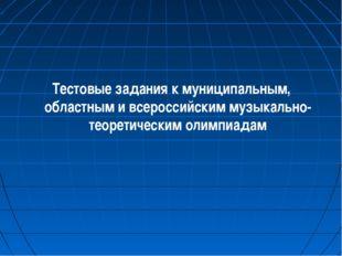 Тестовые задания к муниципальным, областным и всероссийским музыкально-теорет