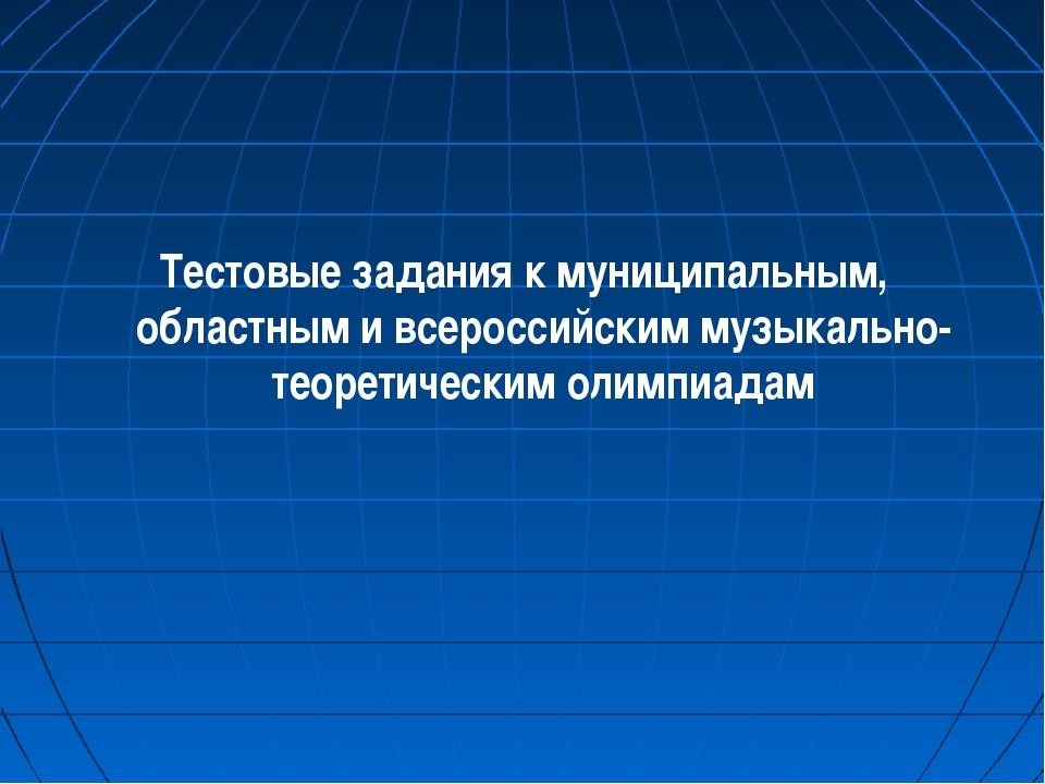 Тестовые задания к муниципальным, областным и всероссийским музыкально-теорет...