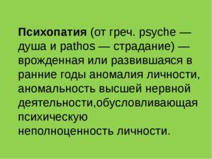 Психопатия(от греч. psyche — душа и pathos — страдание) — врожденная или раз