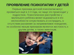 ПРОЯВЛЕНИЕ ПСИХОПАТИИ У ДЕТЕЙ Первые признаки детской психопатии могут прояви