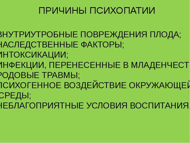 ПРИЧИНЫ ПСИХОПАТИИ ВНУТРИУТРОБНЫЕ ПОВРЕЖДЕНИЯ ПЛОДА; НАСЛЕДСТВЕННЫЕ ФАКТОРЫ;...