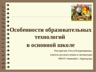 Особенности образовательных технологий в основной школе Постригань Ольга Вла