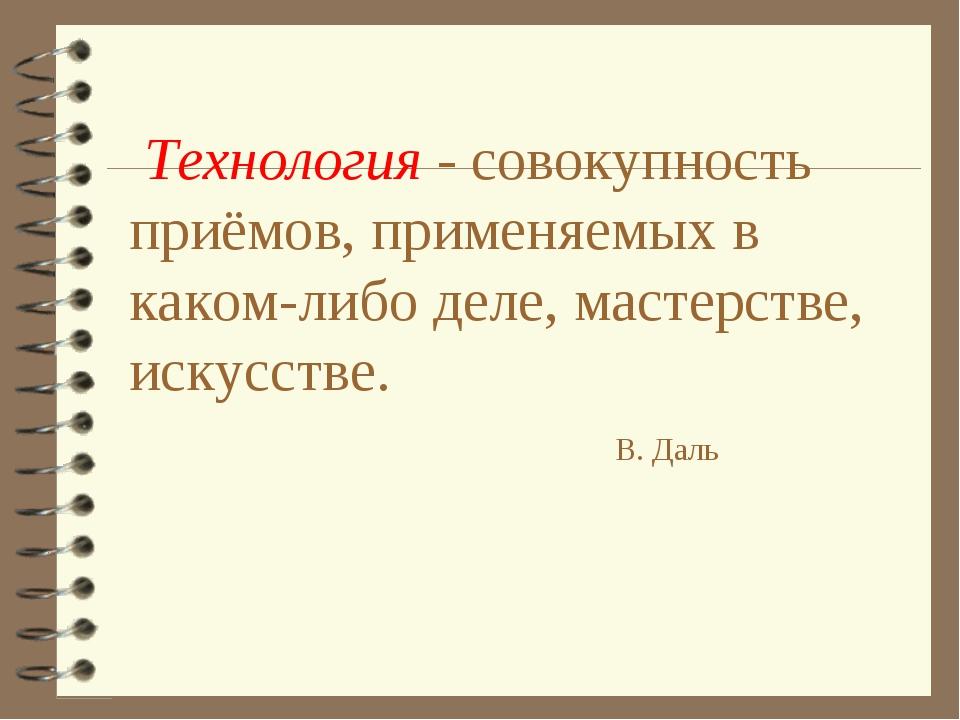 Технология - совокупность приёмов, применяемых в каком-либо деле, мастерстве...