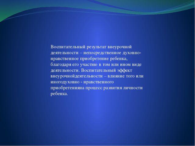 Воспитательный результат внеурочной деятельности – непосредственное духовно-...