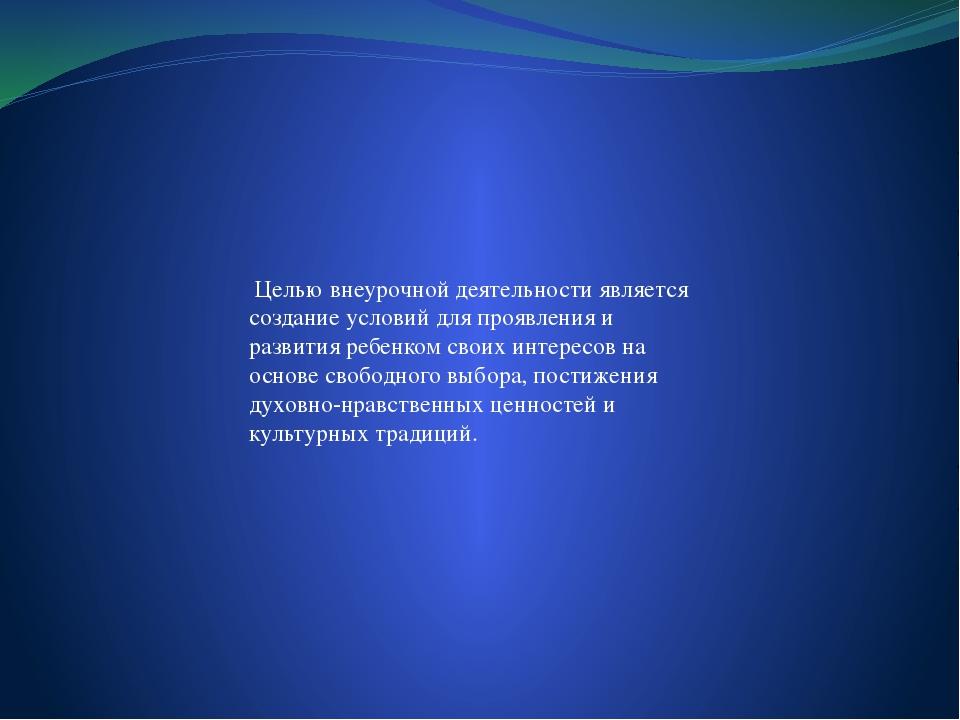 Целью внеурочной деятельности является создание условий для проявления и раз...