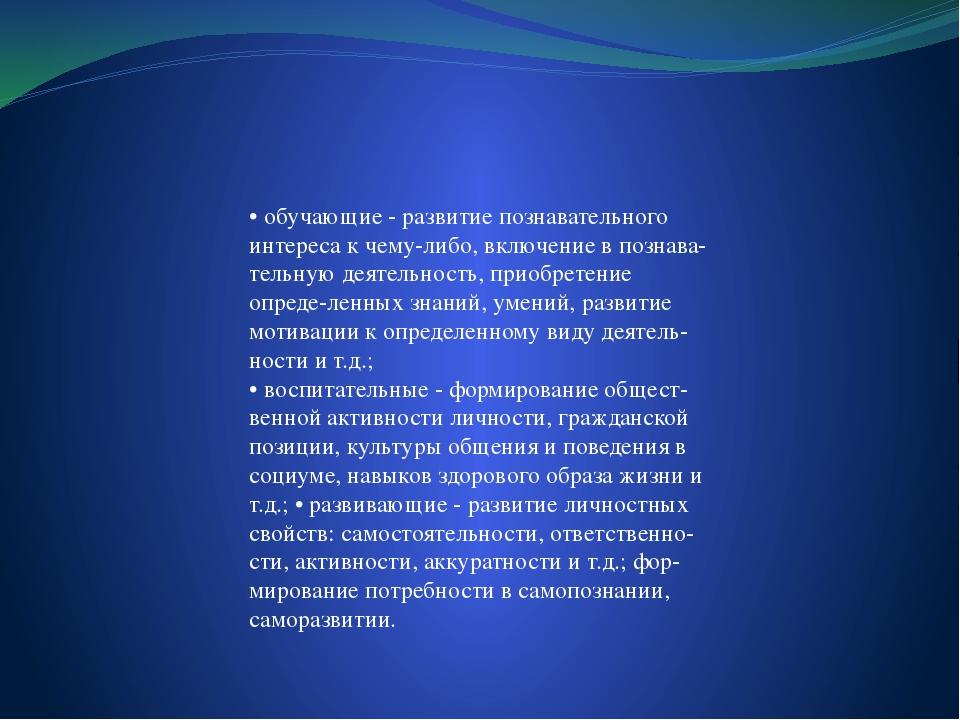 • обучающие - развитие познавательного интереса к чему-либо, включение в поз...