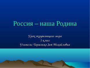 Россия – наша Родина Урок окружающего мира 1 класс Учитель: Тарасенко Зоя Мих