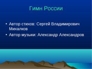 Гимн России Автор стихов: Сергей Владимирович Михалков Автор музыки: Александ