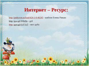 Интернет – Ресурс: http://pedsovet.su/load/424-1-0-46245 - шаблон Елены Раньк