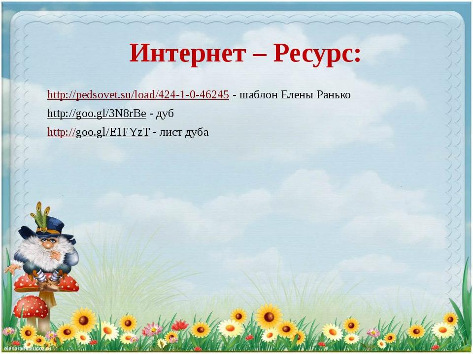 Интернет – Ресурс: http://pedsovet.su/load/424-1-0-46245 - шаблон Елены Раньк...