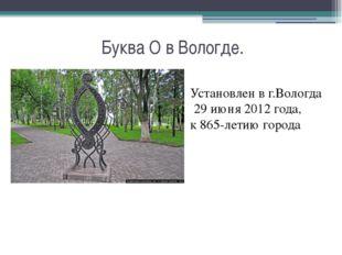 Буква О в Вологде. Установлен в г.Вологда 29 июня 2012 года, к865-летию гор