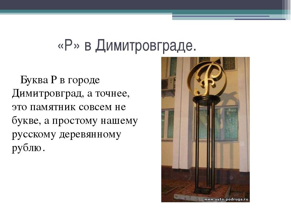 «Р» в Димитровграде. Буква Р в городе Димитровград, а точнее, это памятник с...