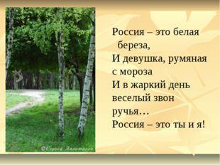 Россия – это белая береза, И девушка, румяная с мороза И в жаркий день веселы