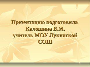 Презентацию подготовила Калошина В.М. учитель МОУ Лукинской СОШ