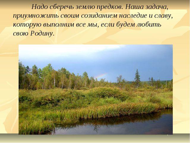 Надо сберечь землю предков. Наша задача, приумножить своим созиданием наслед...