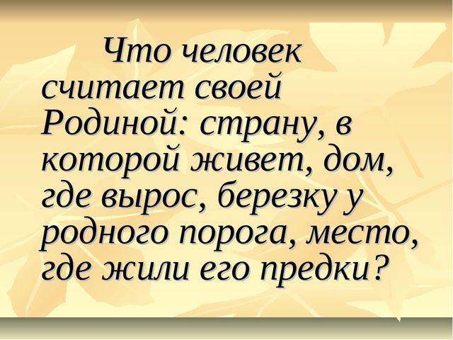 Что человек считает своей Родиной: страну, в которой живет, дом, где вырос,...