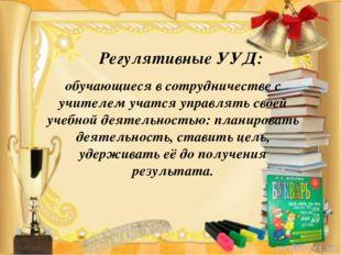 Регулятивные УУД: обучающиеся в сотрудничестве с учителем учатся управлять св