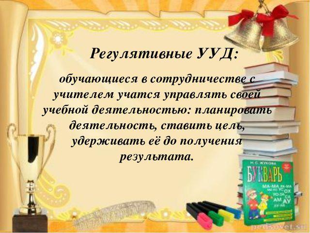 Регулятивные УУД: обучающиеся в сотрудничестве с учителем учатся управлять св...