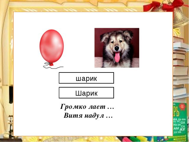 шарик Шарик Громко лает … Витя надул …