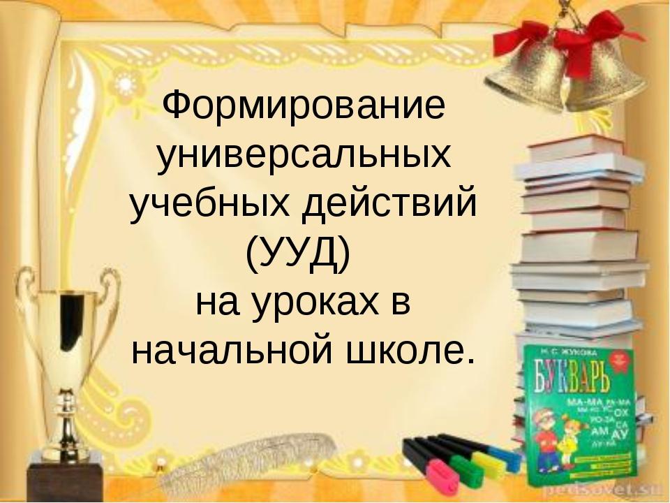 Формирование универсальных учебных действий (УУД) на уроках в начальной школе.