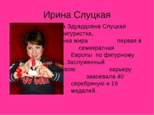 Ирина Слуцкая Ирина Эдуардовна Слуцкая  российская фигуристка, д