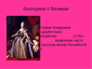 Екатерина II Великая Екатери́на II Великая (Екатерина Алексе́евна; при