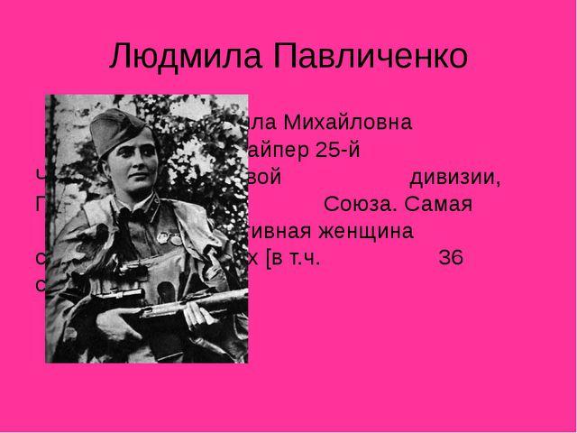 Людмила Павличенко Людмила Михайловна Павличенко — снайпер 25-й...