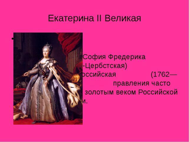 Екатерина II Великая Екатери́на II Великая (Екатерина Алексе́евна; при...