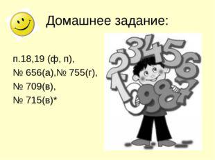 Домашнее задание: п.18,19 (ф, п), № 656(а),№ 755(г), № 709(в), № 715(в)*