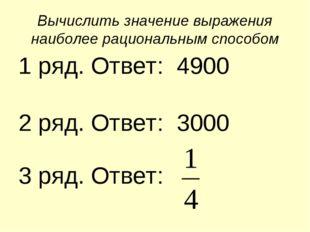 Вычислить значение выражения наиболее рациональным способом 1 ряд. Ответ: 490