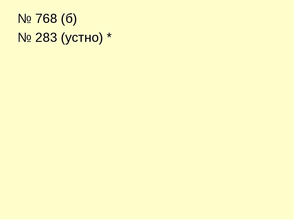 № 768 (б) № 283 (устно) *