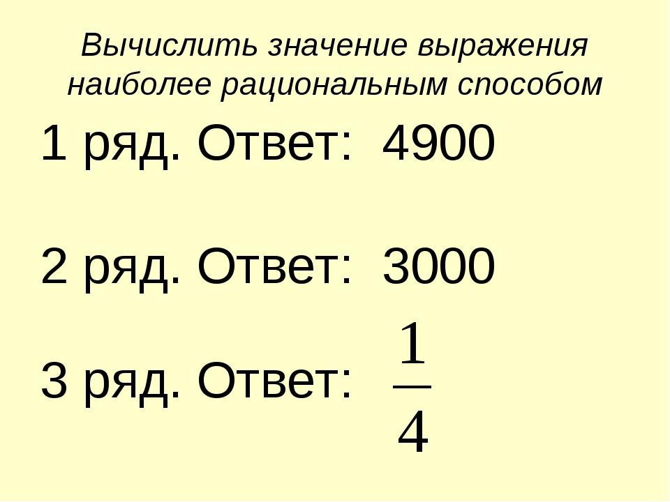 Вычислить значение выражения наиболее рациональным способом 1 ряд. Ответ: 490...