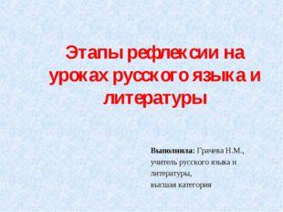 Этапы рефлексии на уроках русского языка и литературы Выполнила: Грачева Н.М.
