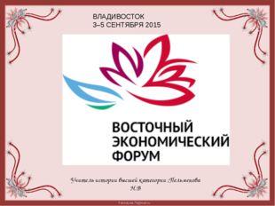 Учитель истории высшей категории ;Пельменева Н.В ВЛАДИВОСТОК 3–5 СЕНТЯБРЯ 201